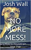 No More Mess!: How to Housetrain Your Pup
