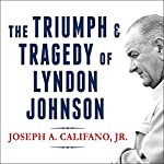 The Triumph and Tragedy of Lyndon Johnson: The White House Years | Joseph A. Califano Jr.