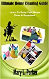 Ultimate House Cleaning Guide: Learn To Keep Your House Clean & Organized