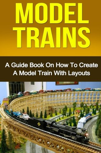 Model Trains: A Quick Guide Book on How to Create a Model Train with Layouts (Model Train Layouts compare prices)