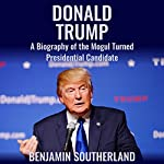 Donald Trump: A Biography of the Mogul Turned Presidential Candidate | Benjamin Southerland