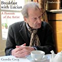 Breakfast with Lucian (       UNABRIDGED) by Geordie Greig Narrated by John Standing