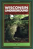 Wisconsin Underground : A Guide to Caves, Mines, and Tunnels In and Around the Badger State