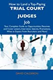 How to Land a Top-Paying Trial Court Judges Job: Your Complete Guide to Opportunities, Resumes and Cover Letters, Interviews, Salaries, Promotions, What to Expect From Recruiters and More!