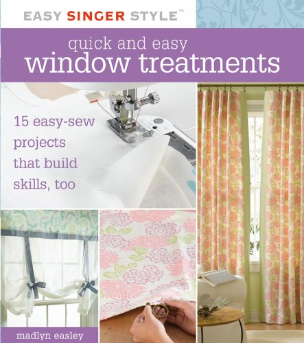 Quick and Easy Window Treatments: 15 Easy-Sew Projects that Build Skills, Too