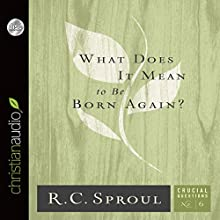 What Does It Mean to Be Born Again?: Crucial Questions Series, Book 6 (       UNABRIDGED) by R. C. Sproul Narrated by Maurice England
