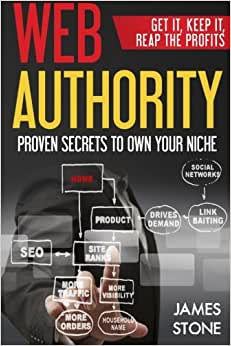 Web Authority, Get It, Keep It, Reap The Profits: Proven Secrets To Own Your Niche