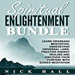 Spiritual Enlightenment Bundle: Learn Vipassana Meditation, Understand Universal Laws, Practice Energy Healing and Discover Your Purpose with Guided Meditation | Nick Hall