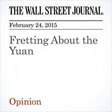 Fretting About the Yuan (       UNABRIDGED) by The Wall Street Journal Narrated by Ken Borgers