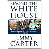 Beyond the White House: Waging Peace, Fighting Disease, Building Hope ~ Jimmy Carter