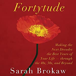 Fortytude: Making the Next Decades the Best Years of Your Life - through the 40s, 50s, and Beyond | [Sarah Brokaw]
