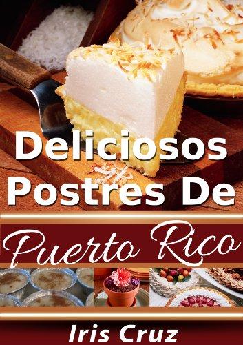 Deliciosos Postres de Puerto Rico - Recetas Puertorriqueñas 5 (Recetas de Puerto Rico Paso a Paso) (Spanish Edition) by Iris Cruz