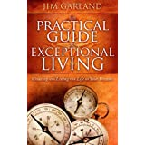 The Practical Guide To Exceptional Living: Creating and Living The Life of Your Dreams ~ Jim Garland
