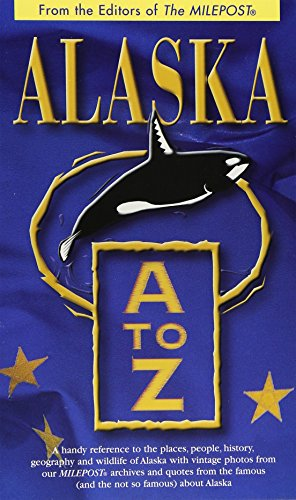 Alaska A to Z: A Handy Reference to the Places, People, History, Geography and Wildlife of Alaska