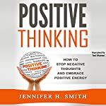 Positive Thinking: How to Stop Negative Thoughts and Embrace Positive Energy | Jennifer Smith