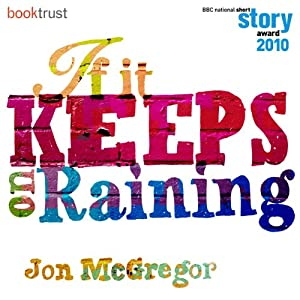 If it Keeps on Raining (BBC National Short Story Award 2010) | [Jon McGregor]