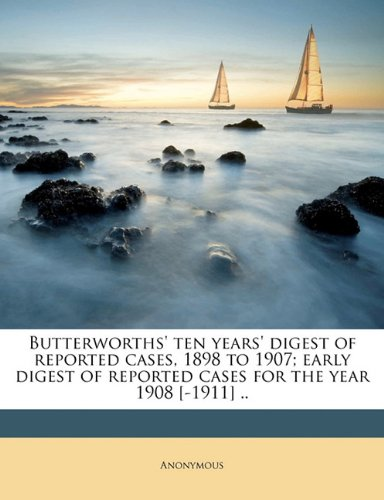 Butterworths' ten years' digest of reported cases, 1898 to 1907; early digest of reported cases for the year 1908 [-1911] ..