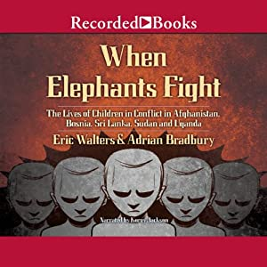 When Elephants Fight: The Lives of Children in Conflict in Afghanistan, Bosnia, Sri Lanka, Sudan, And Uganda | [Eric Walters, Adrian Bradbury]