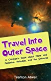 Travel into Outer Space: A Children s Book about Galaxies, Nebulae, Stars, and The Universe