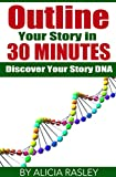 Outline Your Novel in Thirty Minutes: Discover Your Story DNA (The Story Within)