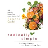 Radically Simple: Brilliant Flavors with Breathtaking Ease: 325 Inspiring Recipes from Award-Winning Chef Rozanne Gold ~ Rozanne Gold
