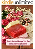 Soap Making Business: How to Start and Manage Your Own  Home Based Soap Business (Home Based Business) (English Edition)