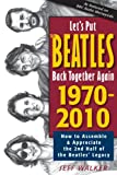 img - for Let's Put the Beatles Back Together Again 1970-2010: How to Assemble & Appreciate the 2nd Half of the Beatles' Legacy book / textbook / text book