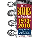 Let's Put the Beatles Back Together Again 1970-2010: How to Assemble & Appreciate the 2nd Half of the Beatles' Legacy