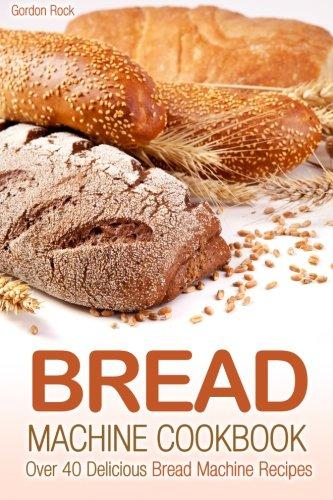 Bread Machine Cookbook: Over 40 Delicious Bread Machine Recipes by Gordon Rock