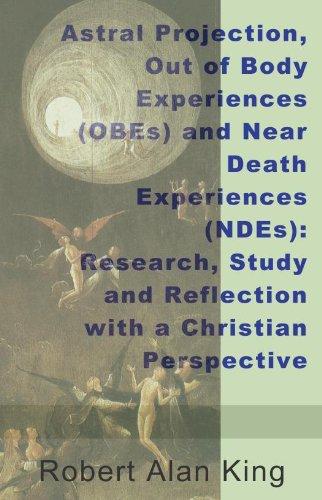 Robert Alan King - Astral Projection, Out of Body Experiences (OBEs) and Near Death Experiences (NDEs): Research, Study and Reflection with a Christian Perspective (English Edition)