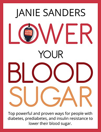 Lower Your Blood Sugar:Top Powerful and Proven Ways for People with Diabetes, Prediabetes and Insulin Resistance to Lower Their Blood Sugar (lower your … Diabetes, Diabetic cookbook Book 3)