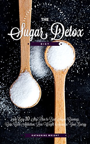Sugar Detox Diet: An Easy 10 Step Plan to Beat Sugar Cravings, Cure Carb Addiction, Lose Weight & Increase Your Energy (Eat Your Way Lean and Healthy) by Katherine Wright