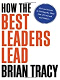 How the Best Leaders Lead: Proven Secrets to Getting the Most Out of Yourself and Others (0814414346) by Tracy, Brian