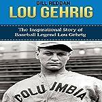 Lou Gehrig: The Inspirational Story of Baseball Legend Lou Gehrig | Bill Redban
