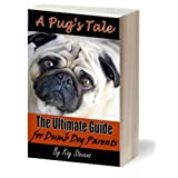 A Pug's Tale - The Ultimate Guide for Dumb Dog Parents (Dog Breed Information)