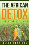 The African Detox: Ibogaine (Detox,Holistic Health,Spiritual Book 2)