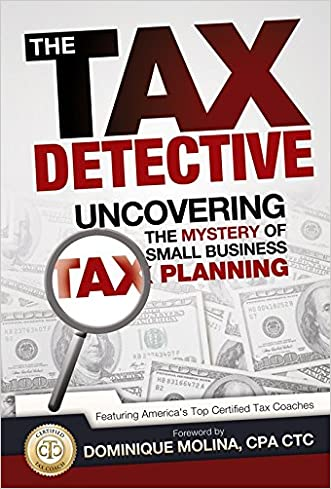 The Tax Detective Uncovering the Mystery of Small Business Tax Planning written by America%27s Top Tax Planners