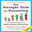 The Straight Talk on Parenting: A No-Nonsense Approach on How to Grow a Grown-Up Audiobook by Vicki Hoefle Narrated by Vicki Hoefle