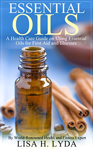 Essential Oils: A Health Care Guide On Using Essential Oils For First Aid And Illnesses (Essential Oils For Beginners)
