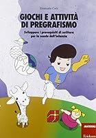 Giochi e attività di pregrafismo. Sviluppare i prerequisiti di scrittura per la scuola dell'infanzia
