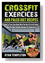 Crossfit Exercises And Paleo Diet Recipes: How To Train Your Body With The Best Crossfit Guide And The Best Healthy Recipes For Paleo Diet (Crossfit Exercices Guide & Healthy Paleo Recipes)