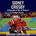 Sidney Crosby: A Biography of One of Hockey's Greatest Players | Benjamin Southerland