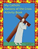 Jennifer Galvin My Catholic Stations of the Cross: Reproducible Sheets for Home and School