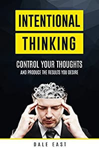 Intentional Thinking: Control Your Thoughts And Produce The Results You Desire by Dale East ebook deal
