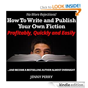 No More Rejections! How To Write and Publish Your Own Fiction Profitably, Quickly and Easily...and Become a Bestselling Author Almost Overnight (How To Make Money With eBooks)