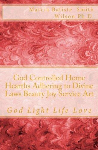 God Controlled Home Hearths Adhering to Divine Laws Beauty Joy Service Art: God Light Life Love PDF