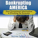 Bankrupting America: How Government Intervention Is Wrecking the Economy | Michael Dahlen