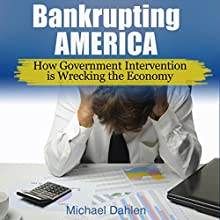 Bankrupting America: How Government Intervention Is Wrecking the Economy Audiobook by Michael Dahlen Narrated by Joe Nagle