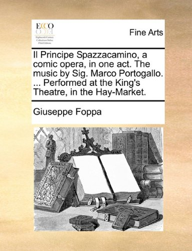 Il Principe Spazzacamino, a comic opera, in one act. The music by Sig. Marco Portogallo. ... Performed at the King's Theatre, in the Hay-Market.