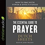 The Essential Guide to Prayer: How to Pray with Power and Effectiveness | Dutch Sheets